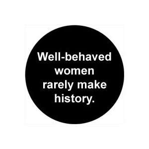 WELL BEHAVED WOMEN RARELY MAKE HISTORY Pinback Button 1.25